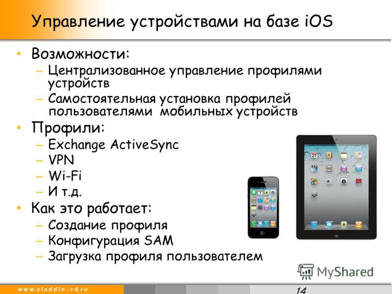 w w w. a l a d d i n – r d. r u Возможности: – Централизованное управление профилями устройств – Самостоятельная установка профилей пользователями мобильных устройств Профили: – Exchange ActiveSync – VPN – Wi-Fi – И т.д. Как это работает: – Создание