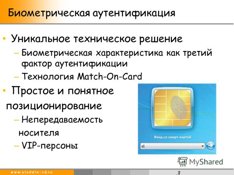 w w w. a l a d d i n – r d. r u Уникальное техническое решение – Биометрическая характеристика как третий фактор аутентификации – Технология Match-On-Card Простое и понятное позиционирование – Непередаваемость носителя – VIP-персоны 3 Биометрическая