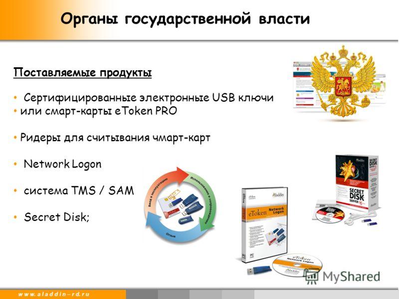 w w w. a l a d d i n – r d. r u Поставляемые продукты Сертифицированные электронные USB ключи или смарт-карты eToken PRO Ридеры для считывания чмарт-карт Network Logon система TMS / SAM Secret Disk; Органы государственной власти