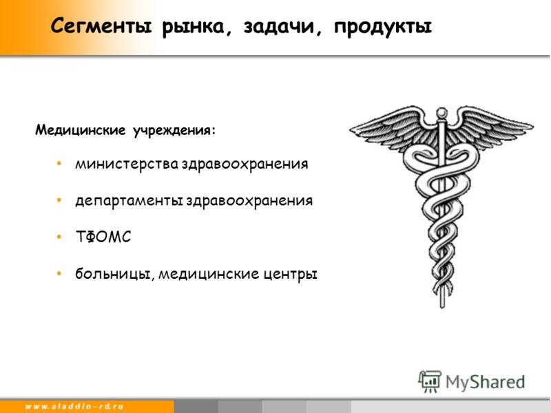 w w w. a l a d d i n – r d. r u Медицинские учреждения: министерства здравоохранения департаменты здравоохранения ТФОМС больницы, медицинские центры Сегменты рынка, задачи, продукты