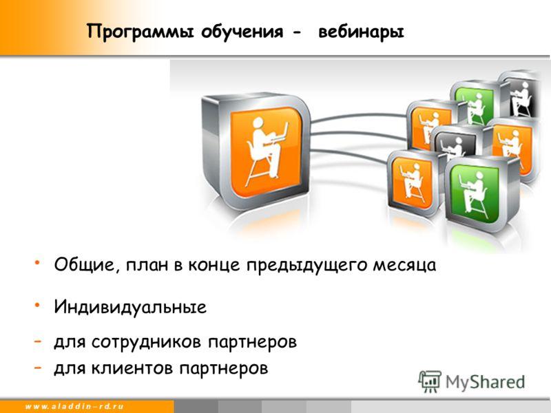 w w w. a l a d d i n – r d. r u Общие, план в конце предыдущего месяца Индивидуальные - для сотрудников партнеров - для клиентов партнеров Программы обучения - вебинары