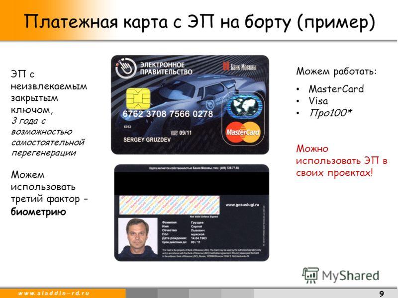 w w w. a l a d d i n – r d. r u Платежная карта с ЭП на борту (пример) 9 Можем работать: MasterCard Visa Про100* Можно использовать ЭП в своих проектах! ЭП с неизвлекаемым закрытым ключом, 3 года с возможностью самостоятельной перегенерации Можем исп
