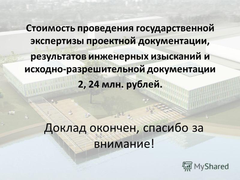 Доклад окончен, спасибо за внимание! Стоимость проведения государственной экспертизы проектной документации, результатов инженерных изысканий и исходно-разрешительной документации 2, 24 млн. рублей.