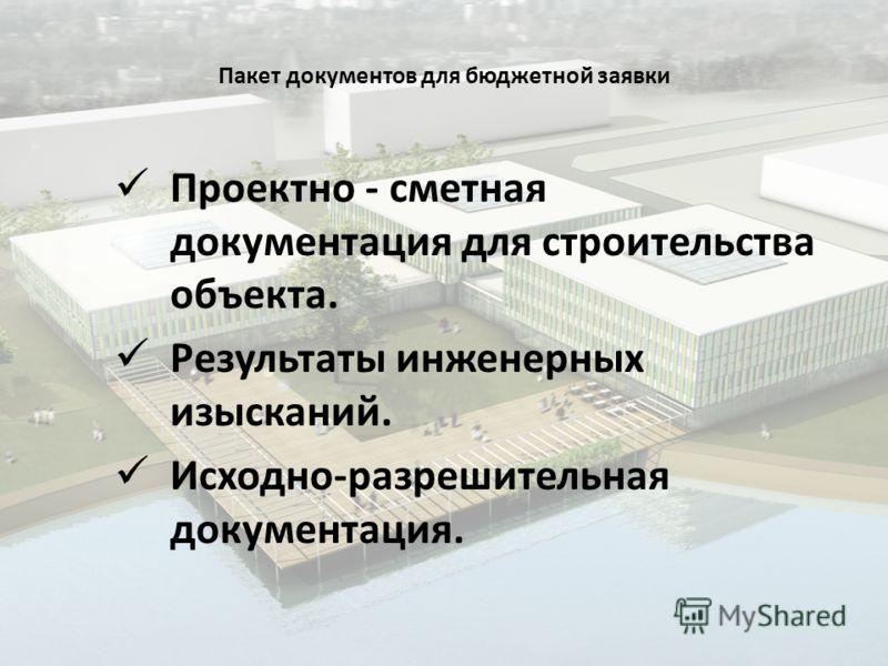 Пакет документов для бюджетной заявки Проектно - сметная документация для строительства объекта. Результаты инженерных изысканий. Исходно-разрешительная документация.