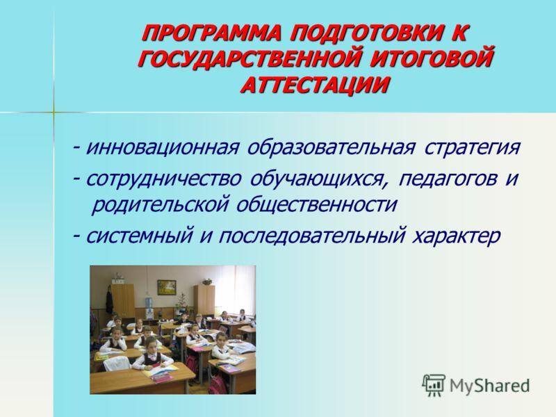 ПРОГРАММА ПОДГОТОВКИ К ГОСУДАРСТВЕННОЙ ИТОГОВОЙ АТТЕСТАЦИИ - инновационная образовательная стратегия - сотрудничество обучающихся, педагогов и родительской общественности - системный и последовательный характер