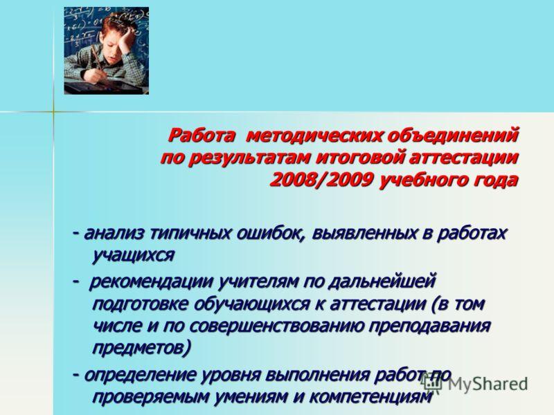 Работа методических объединений по результатам итоговой аттестации 2008/2009 учебного года Работа методических объединений по результатам итоговой аттестации 2008/2009 учебного года - анализ типичных ошибок, выявленных в работах учащихся - рекомендац
