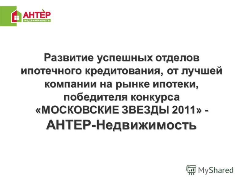Развитие успешных отделов ипотечного кредитования, от лучшей компании на рынке ипотеки, победителя конкурса «МОСКОВСКИЕ ЗВЕЗДЫ 2011» - АНТЕР-Недвижимость