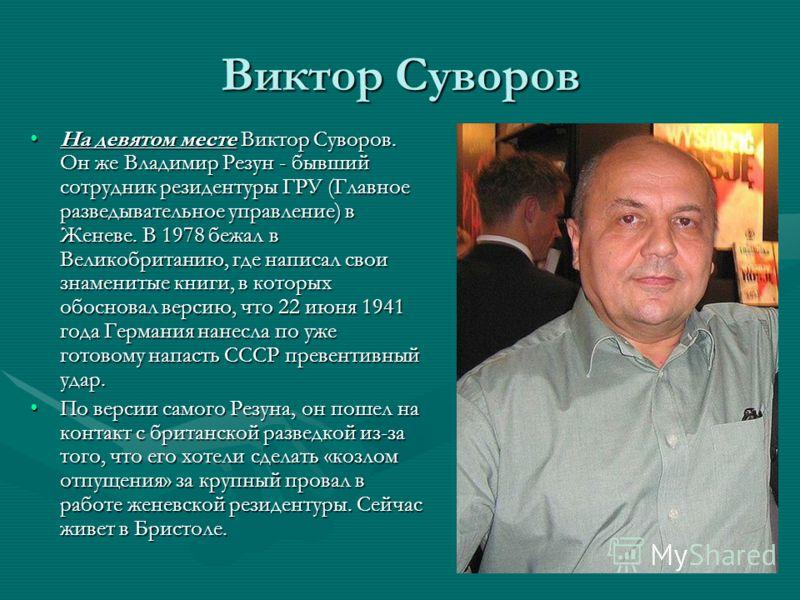 Виктор Суворов На девятом месте Виктор Суворов. Он же Владимир Резун - бывший сотрудник резидентуры ГРУ (Главное разведывательное управление) в Женеве. В 1978 бежал в Великобританию, где написал свои знаменитые книги, в которых обосновал версию, что