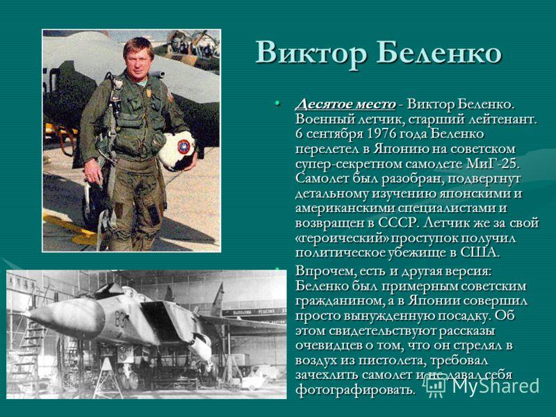 Виктор Беленко Десятое место - Виктор Беленко. Военный летчик, старший лейтенант. 6 сентября 1976 года Беленко перелетел в Японию на советском супер-секретном самолете МиГ-25. Самолет был разобран, подвергнут детальному изучению японскими и американс
