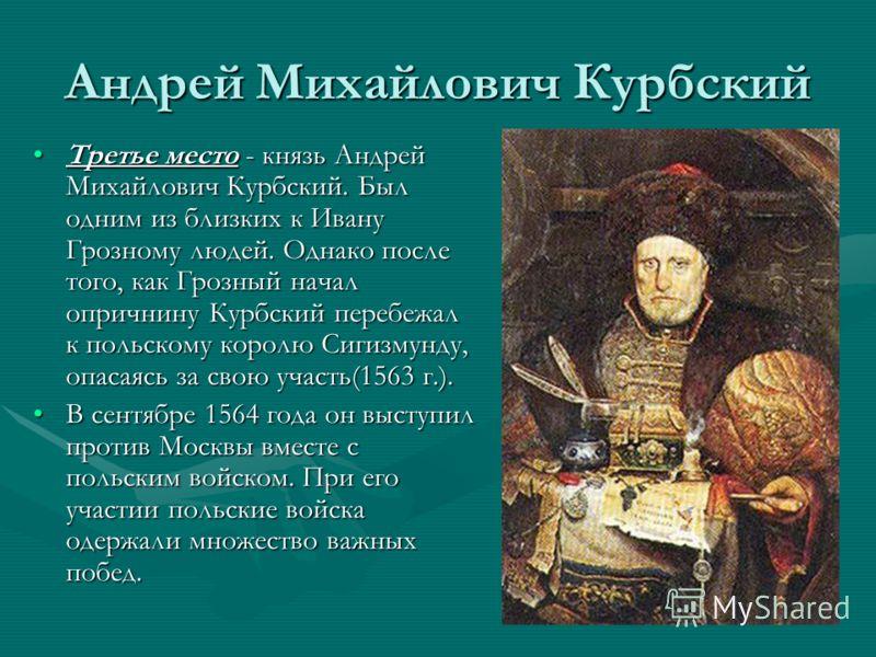 Андрей Михайлович Курбский Третье место - князь Андрей Михайлович Курбский. Был одним из близких к Ивану Грозному людей. Однако после того, как Грозный начал опричнину Курбский перебежал к польскому королю Сигизмунду, опасаясь за свою участь(1563 г.)