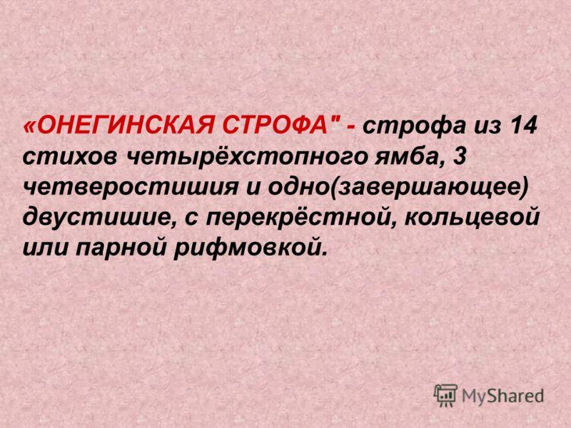 «ОНЕГИНСКАЯ СТРОФА - строфа из 14 стихов четырёхстопного ямба, 3 четверостишия и одно(завершающее) двустишие, с перекрёстной, кольцевой или парной рифмовкой.