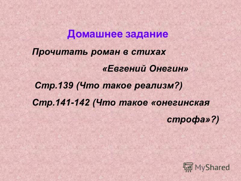 Домашнее задание Прочитать роман в стихах «Евгений Онегин» Стр.139 (Что такое реализм?) Стр.141-142 (Что такое «онегинская строфа»?)