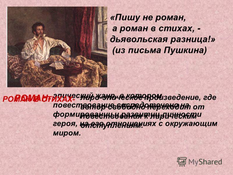«Пишу не роман, а роман в стихах, - дьявольская разница!» (из письма Пушкина) РОМАН- эпический жанр, в котором повествование сосредоточено на формировании и развитии личности героя, на его отношениях с окружающим миром. РОМАН В СТИХАХ- лиро-эпическое
