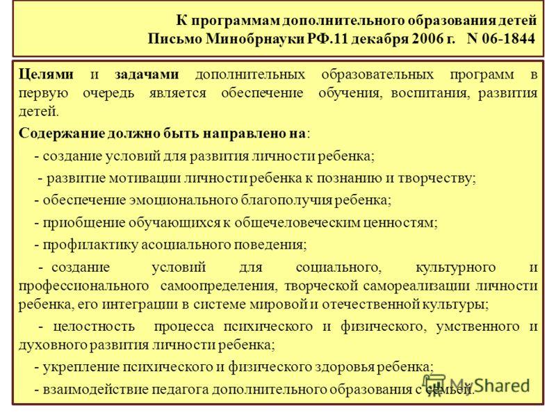 К программам дополнительного образования детей Письмо Минобрнауки РФ.11 декабря 2006 г. N 06-1844 Целями и задачами дополнительных образовательных программ в первую очередь является обеспечение обучения, воспитания, развития детей. Содержание должно