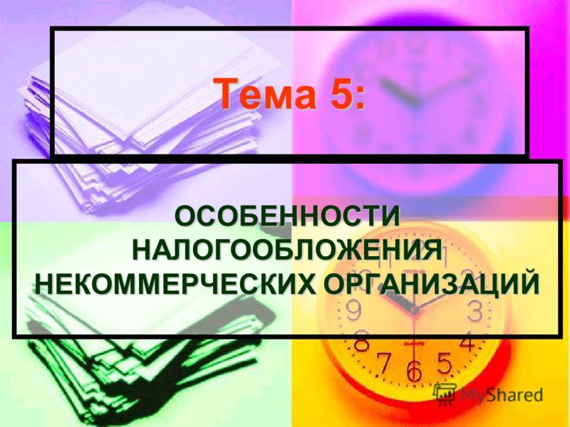Тема 5: ОСОБЕННОСТИ НАЛОГООБЛОЖЕНИЯ НЕКОММЕРЧЕСКИХ ОРГАНИЗАЦИЙ