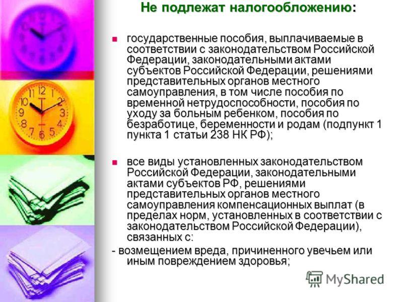 Не подлежат налогообложению: государственные пособия, выплачиваемые в соответствии с законодательством Российской Федерации, законодательными актами субъектов Российской Федерации, решениями представительных органов местного самоуправления, в том чис