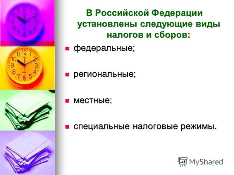 В Российской Федерации установлены следующие виды налогов и сборов: федеральные; федеральные; региональные; региональные; местные; местные; специальные налоговые режимы. специальные налоговые режимы.