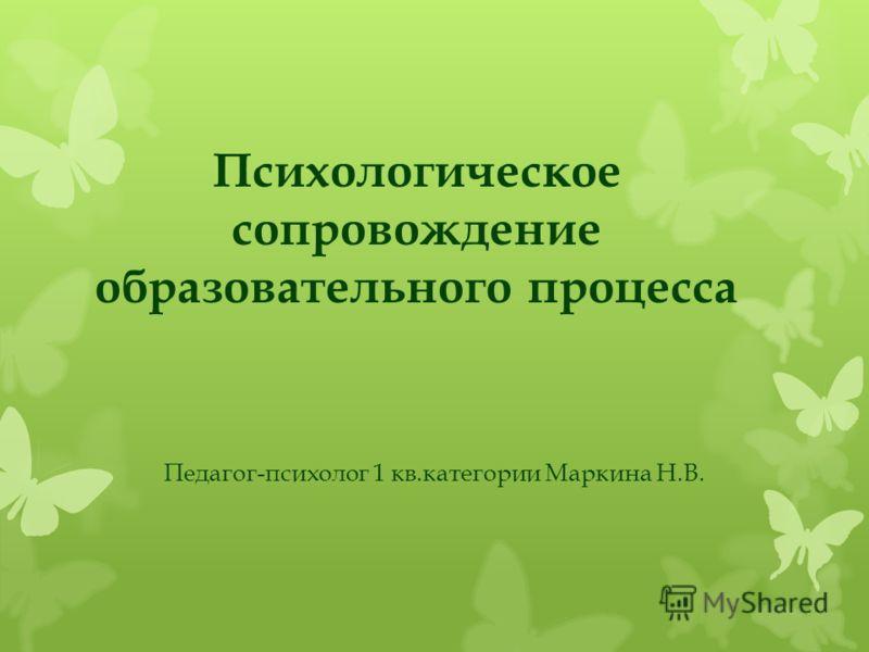 Психологическое сопровождение образовательного процесса Педагог-психолог 1 кв.категории Маркина Н.В.