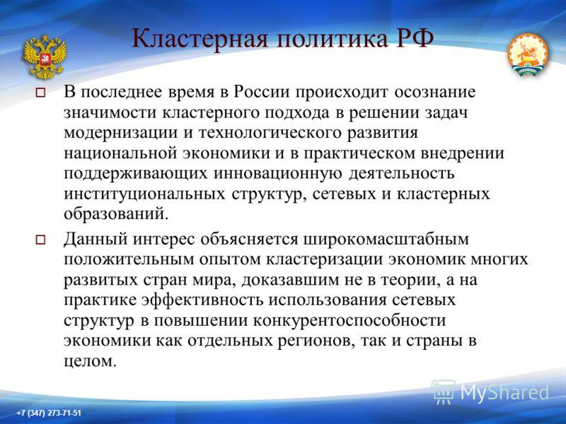 +7 (347) 273-71-51 Кластерная политика РФ В последнее время в России происходит осознание значимости кластерного подхода в решении задач модернизации и технологического развития национальной экономики и в практическом внедрении поддерживающих инновац