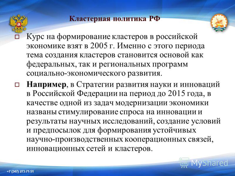 +7 (347) 273-71-51 Курс на формирование кластеров в российской экономике взят в 2005 г. Именно с этого периода тема создания кластеров становится основой как федеральных, так и региональных программ социально-экономического развития. Например, в Стра