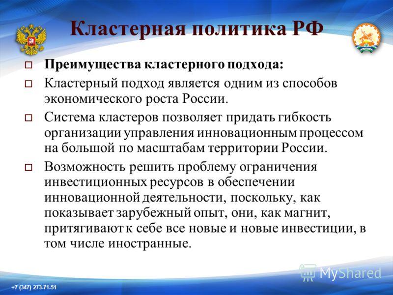 +7 (347) 273-71-51 Кластерная политика РФ Преимущества кластерного подхода: Кластерный подход является одним из способов экономического роста России. Система кластеров позволяет придать гибкость организации управления инновационным процессом на больш
