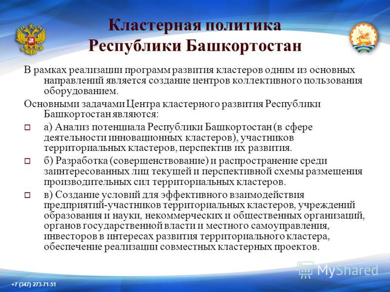 +7 (347) 273-71-51 Кластерная политика Республики Башкортостан В рамках реализации программ развития кластеров одним из основных направлений является создание центров коллективного пользования оборудованием. Основными задачами Центра кластерного разв