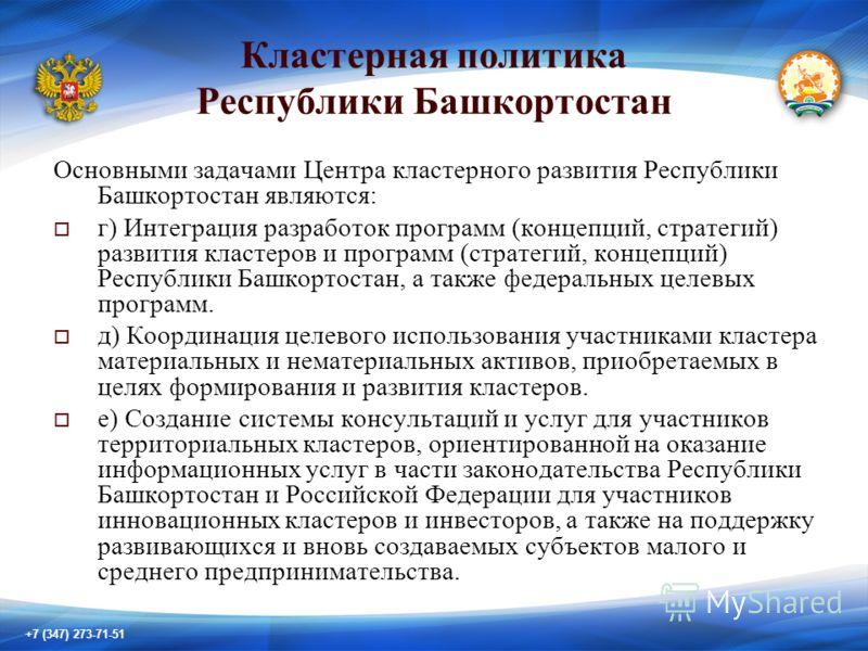 +7 (347) 273-71-51 Кластерная политика Республики Башкортостан Основными задачами Центра кластерного развития Республики Башкортостан являются: г) Интеграция разработок программ (концепций, стратегий) развития кластеров и программ (стратегий, концепц