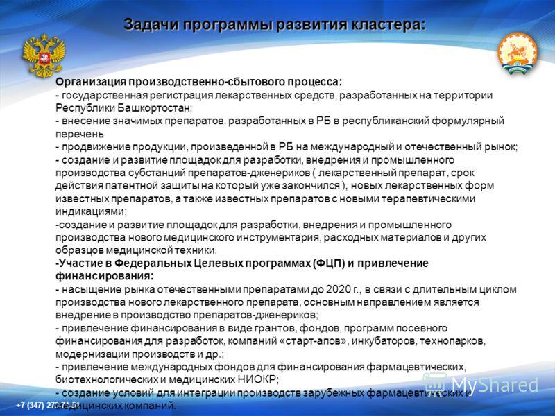 +7 (347) 273-71-51 Задачи программы развития кластера: Организация производственно-сбытового процесса: - государственная регистрация лекарственных средств, разработанных на территории Республики Башкортостан; - внесение значимых препаратов, разработа