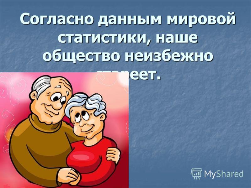 Согласно данным мировой статистики, наше общество неизбежно стареет.