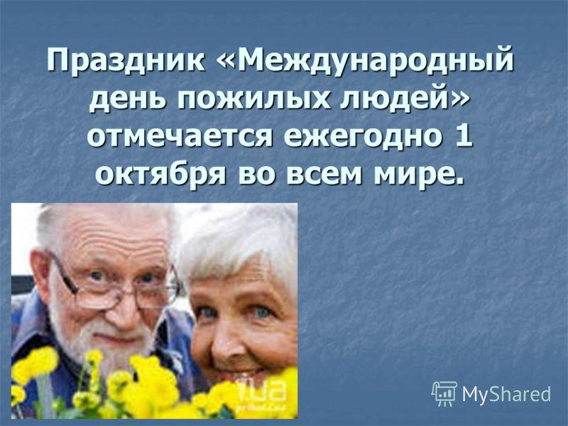 Праздник «Международный день пожилых людей» отмечается ежегодно 1 октября во всем мире.