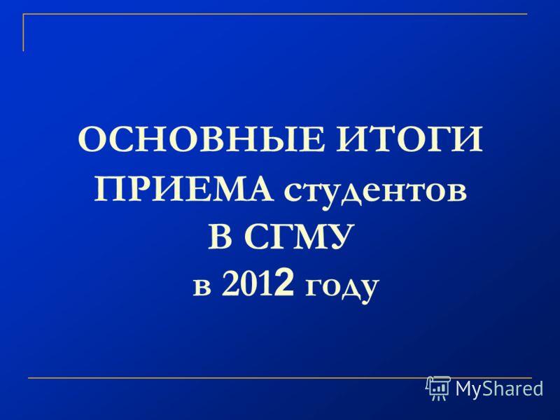 ОСНОВНЫЕ ИТОГИ ПРИЕМА студентов В СГМУ в 201 2 году