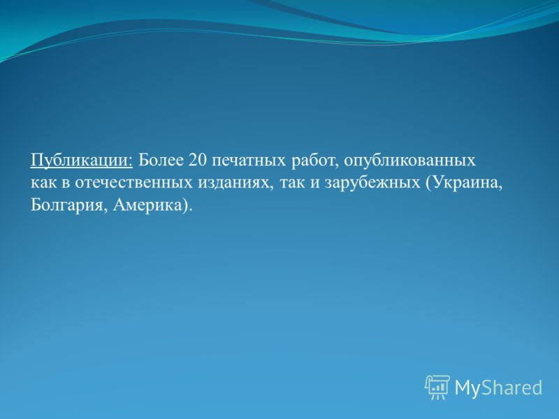 Публикации: Более 20 печатных работ, опубликованных как в отечественных изданиях, так и зарубежных (Украина, Болгария, Америка).
