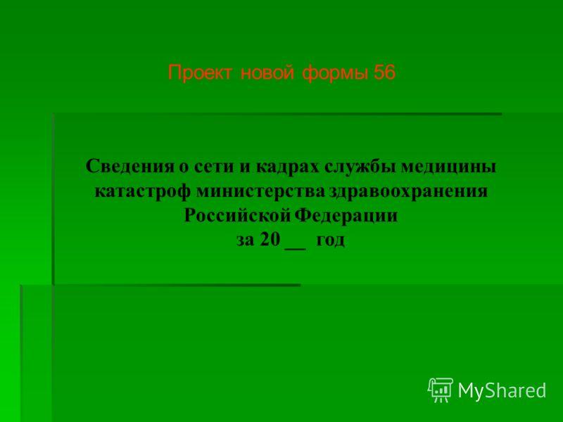 Сведения о сети и кадрах службы медицины катастроф министерства здравоохранения Российской Федерации за 20 __ год Проект новой формы 56