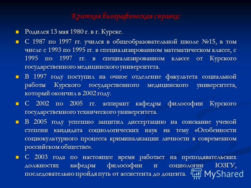 Краткая биографическая справка: Родился 13 мая 1980 г. в г. Курске. Родился 13 мая 1980 г. в г. Курске. С 1987 по 1997 гг. учился в общеобразовательной школе 15, в том числе с 1993 по 1995 гг. в специализированном математическом классе, с 1995 по 199