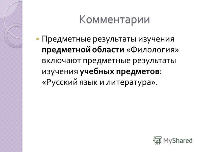Комментарии Предметные результаты изучения предметной области « Филология » включают предметные результаты изучения учебных предметов : « Русский язык и литература ».