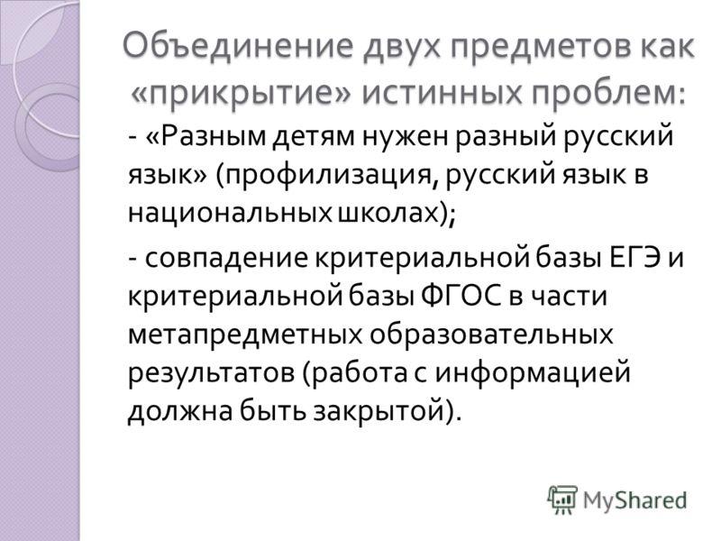 Объединение двух предметов как « прикрытие » истинных проблем : - « Разным детям нужен разный русский язык » ( профилизация, русский язык в национальных школах ); - совпадение критериальной базы ЕГЭ и критериальной базы ФГОС в части метапредметных об