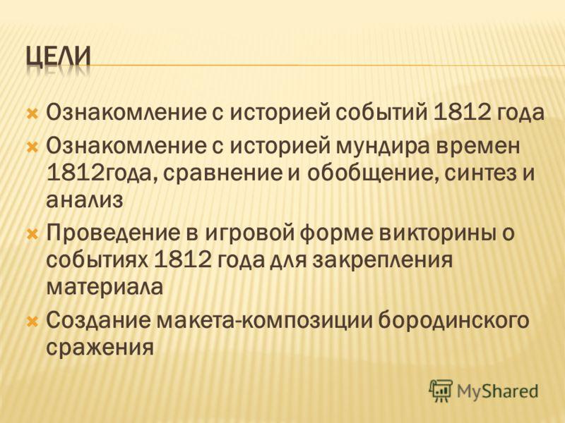 Ознакомление с историей событий 1812 года Ознакомление с историей мундира времен 1812года, сравнение и обобщение, синтез и анализ Проведение в игровой форме викторины о событиях 1812 года для закрепления материала Создание макета-композиции бородинск