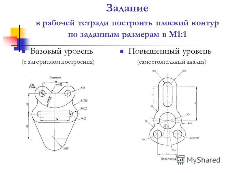 Задание в рабочей тетради построить плоский контур по заданным размерам в М1:1 Базовый уровень (с алгоритмом построения) Повышенный уровень (самостоятельный анализ)