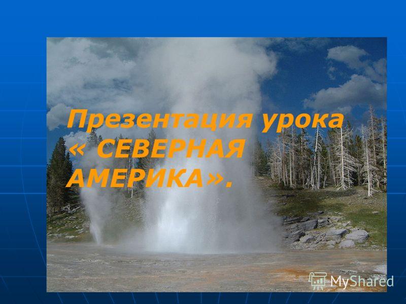 Презентация урока «Северная Америка» Презентация урока « СЕВЕРНАЯ АМЕРИКА».