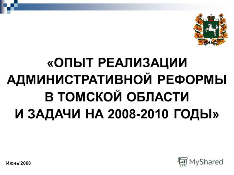 «ОПЫТ РЕАЛИЗАЦИИ АДМИНИСТРАТИВНОЙ РЕФОРМЫ В ТОМСКОЙ ОБЛАСТИ И ЗАДАЧИ НА 2008-2010 ГОДЫ» Июнь2008