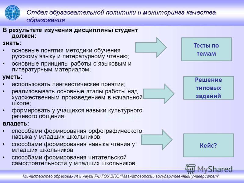 В результате изучения дисциплины студент должен: знать: основные понятия методики обучения русскому языку и литературному чтению; основные принципы работы с языковым и литературным материалом; уметь: использовать лингвистические понятия; реализовыват