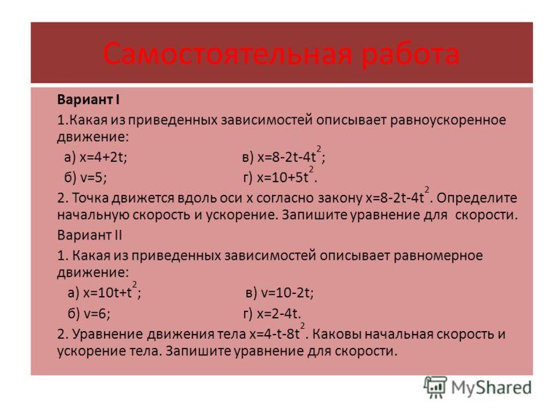 Самостоятельная работа Вариант I 1.Какая из приведенных зависимостей описывает равноускоренное движение: а) x=4+2t; в) x=8-2t-4t 2 ; б) v=5; г) x=10+5t 2. 2. Точка движется вдоль оси x согласно закону x=8-2t-4t 2. Определите начальную скорость и уско