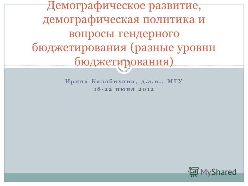 Ирина Калабихина, д.э.н., МГУ 18-22 июня 2012 Демографическое развитие, демографическая политика и вопросы гендерного бюджетирования (разные уровни бюджетирования)