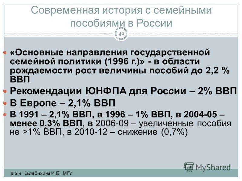 Современная история с семейными пособиями в России «Основные направления государственной семейной политики (1996 г.)» - в области рождаемости рост величины пособий до 2,2 % ВВП Рекомендации ЮНФПА для России – 2% ВВП В Европе – 2,1% ВВП В 1991 – 2,1%