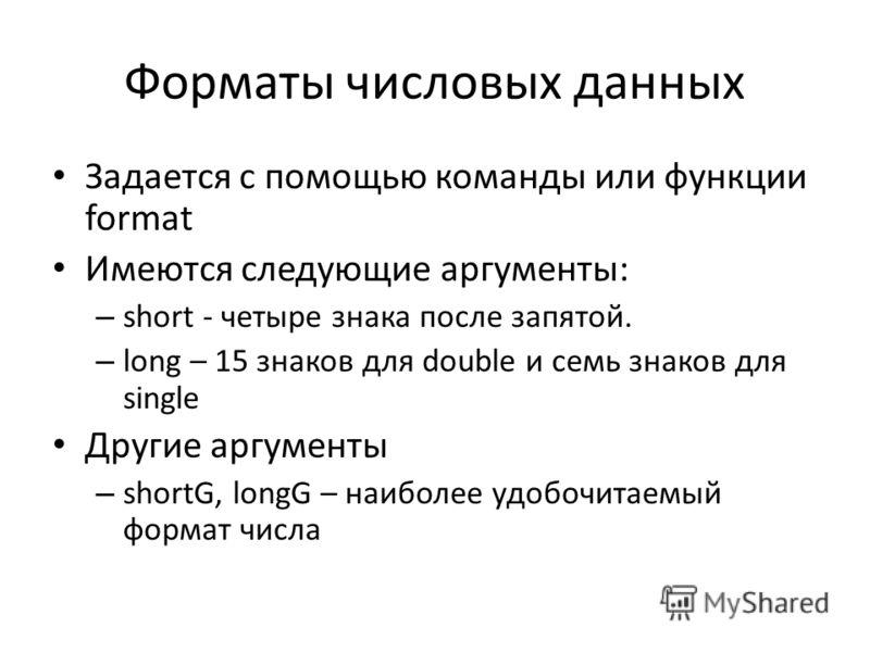 Форматы числовых данных Задается с помощью команды или функции format Имеются следующие аргументы: – short - четыре знака после запятой. – long – 15 знаков для double и семь знаков для single Другие аргументы – shortG, longG – наиболее удобочитаемый
