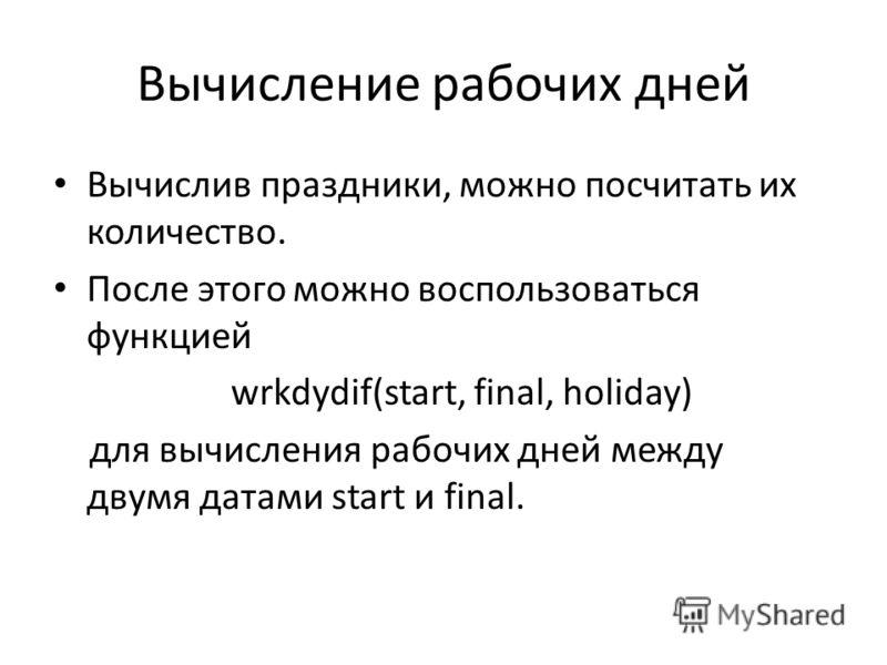 Вычисление рабочих дней Вычислив праздники, можно посчитать их количество. После этого можно воспользоваться функцией wrkdydif(start, final, holiday) для вычисления рабочих дней между двумя датами start и final.