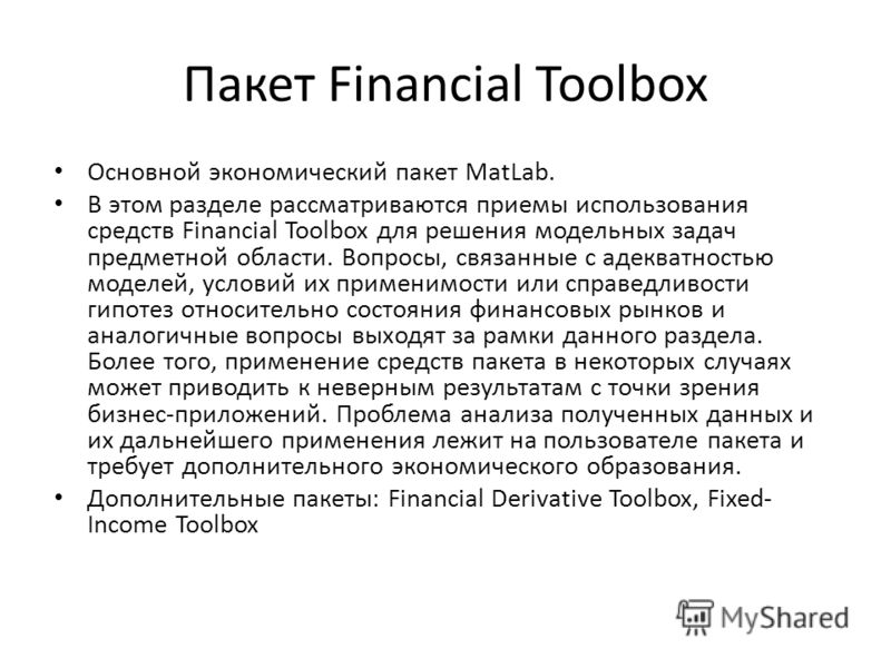 Пакет Financial Toolbox Основной экономический пакет MatLab. В этом разделе рассматриваются приемы использования средств Financial Toolbox для решения модельных задач предметной области. Вопросы, связанные с адекватностью моделей, условий их применим
