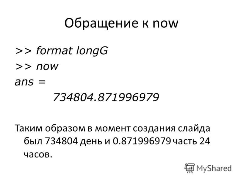 Обращение к now >> format longG >> now ans = 734804.871996979 Таким образом в момент создания слайда был 734804 день и 0.871996979 часть 24 часов.