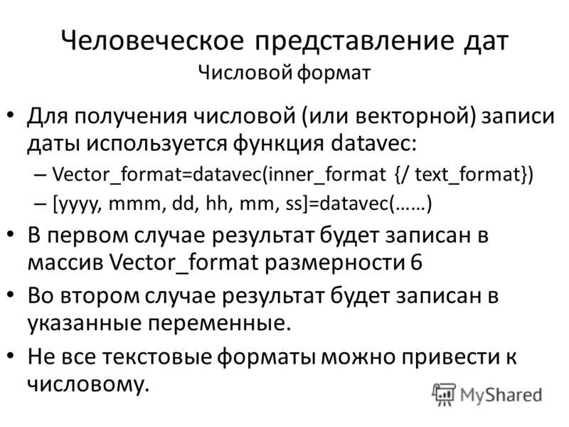 Человеческое представление дат Числовой формат Для получения числовой (или векторной) записи даты используется функция datavec: – Vector_format=datavec(inner_format {/ text_format}) – [yyyy, mmm, dd, hh, mm, ss]=datavec(……) В первом случае результат