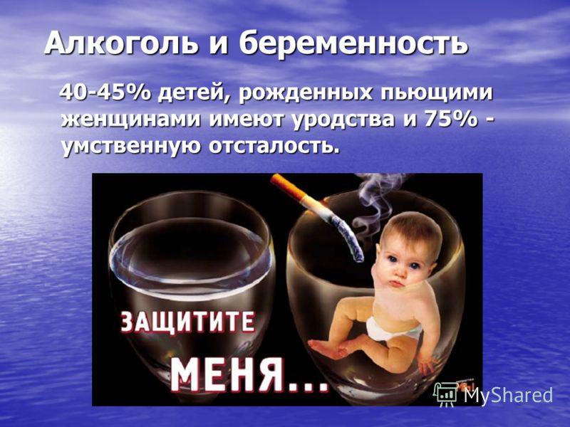 40-45% детей, рожденных пьющими женщинами имеют уродства и 75% - умственную отсталость. 40-45% детей, рожденных пьющими женщинами имеют уродства и 75% - умственную отсталость. Алкоголь и беременность